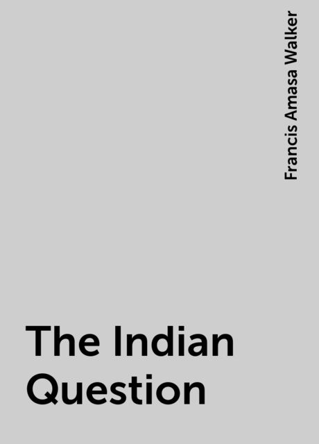 The Indian Question, Francis Amasa Walker