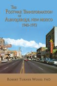 The Postwar Transformation of Albuquerque, New Mexico 1945–1972, Robert Wood