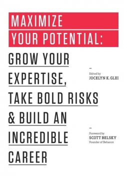 Maximize Your Potential: Grow Your Expertise, Take Bold Risks & Build an Incredible Career (The 99U Book Series), Jocelyn K.Glei