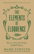 The Elements of Eloquence: How to Turn the Perfect English Phrase, Mark Forsyth