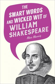 The Smart Words and Wicked Wit of William Shakespeare, MAX MORRIS