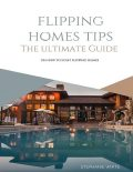 Flipping Homes Tips: The Ultimate Guide On How to Start Flipping Homes, Stephanie White