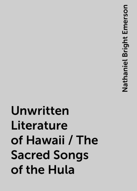 Unwritten Literature of Hawaii / The Sacred Songs of the Hula, Nathaniel Bright Emerson
