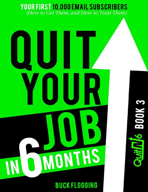 Quit Your Job In 6 Months: Book 3 – Your First 10,000 Email Subscribers (How to Get Them, and How to Treat Them), Buck Flogging