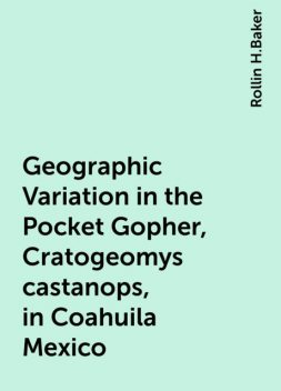 Geographic Variation in the Pocket Gopher, Cratogeomys castanops, in Coahuila Mexico, Rollin H.Baker