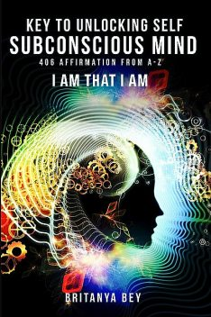 KEY TO UNLOCKING SELF SUBCONSCIOUS MIND, Britanya Lewis
