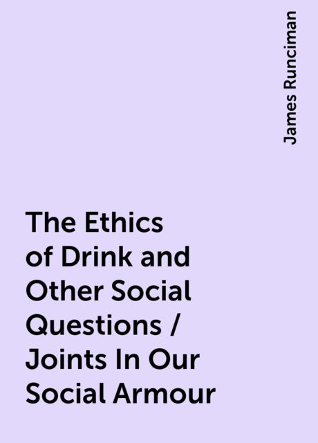 The Ethics of Drink and Other Social Questions / Joints In Our Social Armour, James Runciman