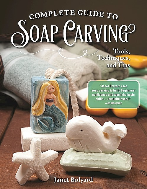 Complete Guide to Soap Carving, Janet Bolyard