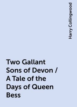 Two Gallant Sons of Devon / A Tale of the Days of Queen Bess, Harry Collingwood