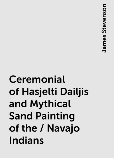 Ceremonial of Hasjelti Dailjis and Mythical Sand Painting of the / Navajo Indians, James Stevenson