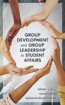 Group Development and Group Leadership in Student Affairs, Suzanne Degges-White, Wendy Killam, Adam Carter