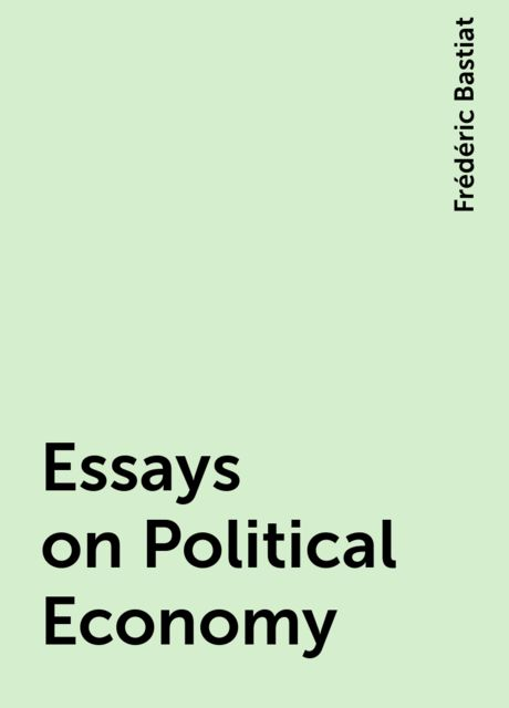 Essays on Political Economy, Frédéric Bastiat