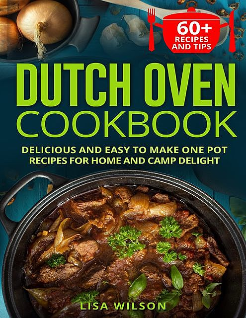 Dutch Oven Cookbook. Delicious and Easy to Make One Pot Recipes for Home and Camp Delight, Lisa Wilson