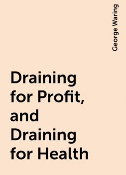Draining for Profit, and Draining for Health, George Waring