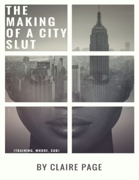 The Making of a City Slut (Training, Whore, Sub), Claire Page