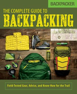 Backpacker The Complete Guide to Backpacking, Backpacker Magazine