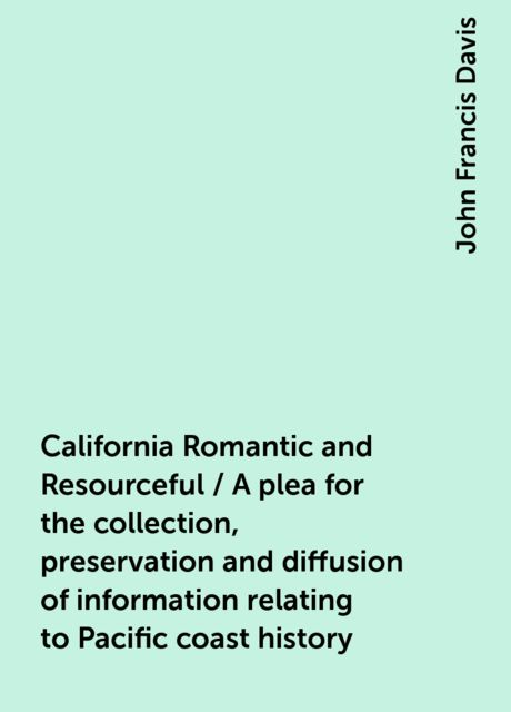 California Romantic and Resourceful / A plea for the collection, preservation and diffusion of information relating to Pacific coast history, John Francis Davis