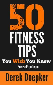 50 Fitness Tips You Wish You Knew: The Best Quick and Easy Ways to Increase Motivation, Lose Weight, Get in Shape, and Stay Healthy, Derek Doepker
