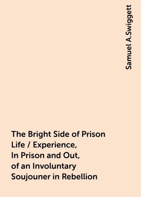 The Bright Side of Prison Life / Experience, In Prison and Out, of an Involuntary Soujouner in Rebellion, Samuel A.Swiggett