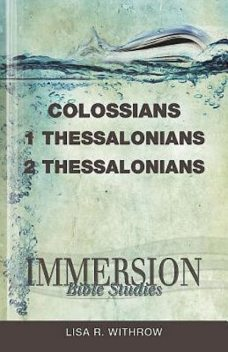Immersion Bible Studies: Colossians, 1 Thessalonians, 2 Thessalonians, Lisa R. Withrow, Stan Purdum