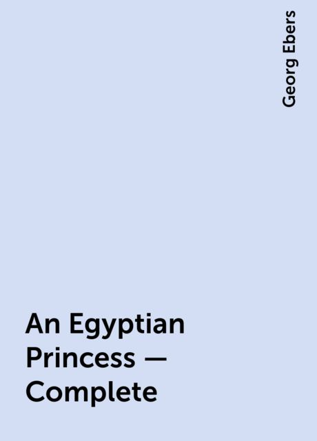 An Egyptian Princess — Complete, Georg Ebers