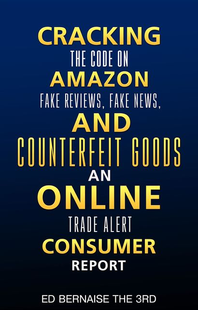 Cracking the code on amazon Fake reviews.fake news and counterfeit goods an online trade alert consumer report, Ed Bernaise