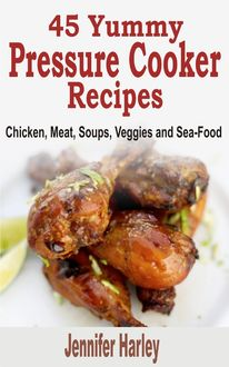 45 Yummy Pressure Cooker Recipes: Chicken, Meat, Soups, Veggies and Sea-Food, Jennifer Harley