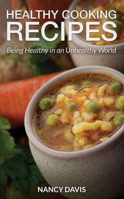 Healthy Cooking Recipes: Being Healthy in an Unhealthy World, Nancy Davis