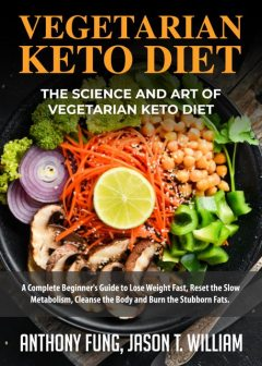 Vegetarian Keto Diet – The Science and Art of Vegetarian Keto Diet, Anthony Fung, Jason T. William