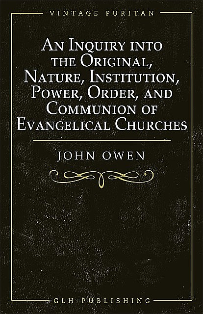 An Inquiry into the Original, Nature, Institution, Power, Order, and Communion of Evangelical Churches, Owen