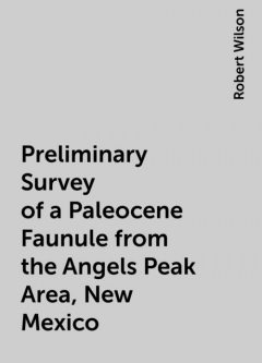 Preliminary Survey of a Paleocene Faunule from the Angels Peak Area, New Mexico, Robert Wilson