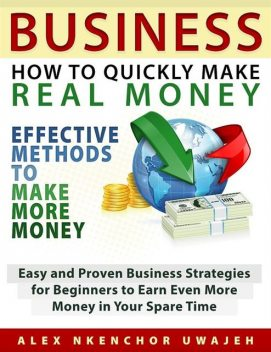 Business: How to Quickly Make Real Money – Effective Methods to Make More Money: Easy and Proven Business Strategies for Beginners to Earn Even More Money in Your Spare Time, Alex Nkenchor Uwajeh