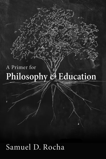 A Primer for Philosophy and Education, Samuel D. Rocha