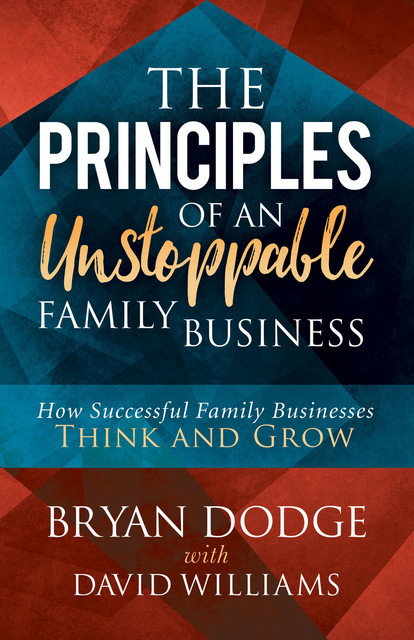 The Principles of an Unstoppable Family Business, David Williams, Bryan Dodge