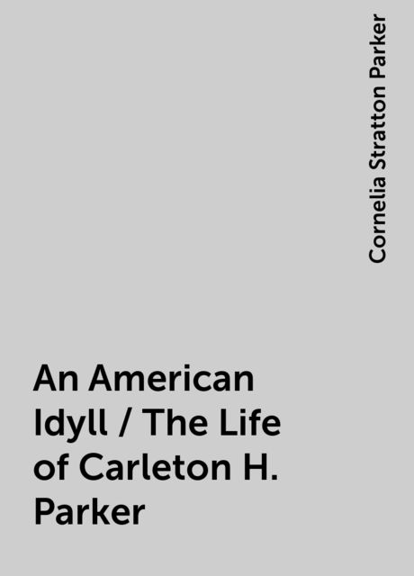 An American Idyll / The Life of Carleton H. Parker, Cornelia Stratton Parker