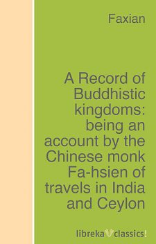 A Record of Buddhistic kingdoms: being an account by the Chinese monk Fa-hsien of travels in India and Ceylon (A.D. 399–414) in search of the Buddhist books of discipline, Faxian