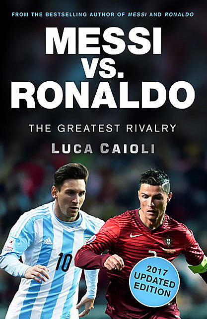 Messi vs. Ronaldo – 2017 Updated Edition, Luca Caioli