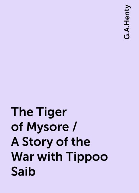 The Tiger of Mysore / A Story of the War with Tippoo Saib, G.A.Henty
