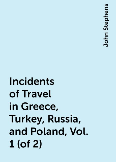 Incidents of Travel in Greece, Turkey, Russia, and Poland, Vol. 1 (of 2), John Stephens