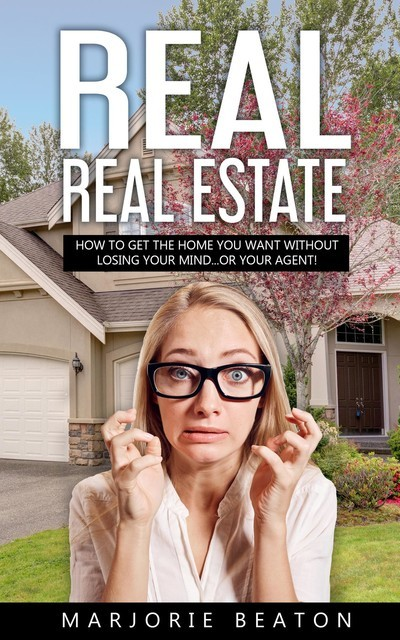 REAL REAL ESTATE How To Get The Home You Want Without Losing Your Mind…Or Your Agent, Marjorie Beaton