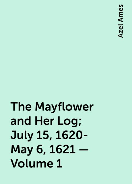 The Mayflower and Her Log; July 15, 1620-May 6, 1621 — Volume 1, Azel Ames