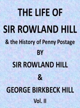 The Life of Sir Rowland Hill and the History of Penny Postage, Vol. 2 (of 2), George Birkbeck Norman Hill
