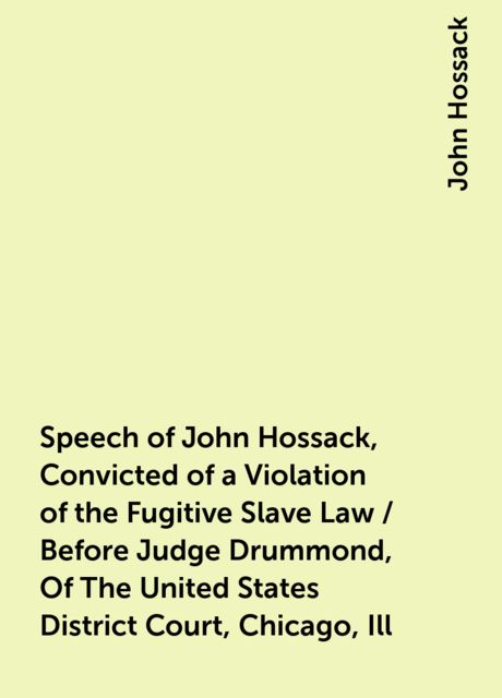 Speech of John Hossack, Convicted of a Violation of the Fugitive Slave Law / Before Judge Drummond, Of The United States District Court, Chicago, Ill, John Hossack