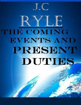 The Coming Events and Present Duties, J. C Ryle