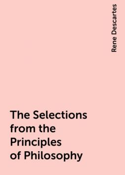 The Selections from the Principles of Philosophy, Rene Descartes