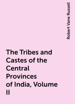 The Tribes and Castes of the Central Provinces of India, Volume II, Robert Vane Russell