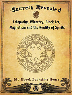 Secrets Revealed: Telepathy, Wizardry, Black Art, Magnetism and the Reality of Spirits, My Ebook Publishing House