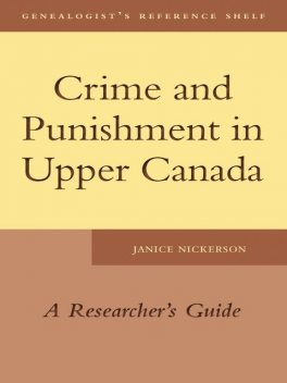 Crime and Punishment in Upper Canada, Janice Nickerson