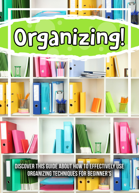 Organizing! Discover This Guide About How To Effectively Use Organizing Techniques For Beginner's, Old Natural Ways