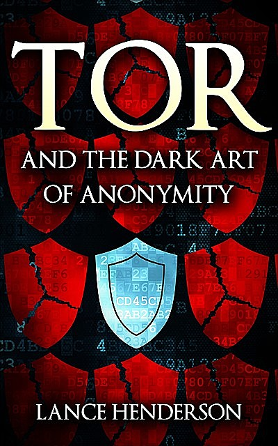 Tor and the Dark Art of Anonymity: How to Be Invisible from NSA Spying, Lance Henderson